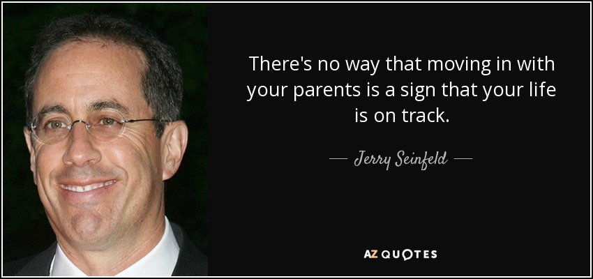 There's no way that moving in with your parents is a sign that your life is on track. - Jerry Seinfeld
