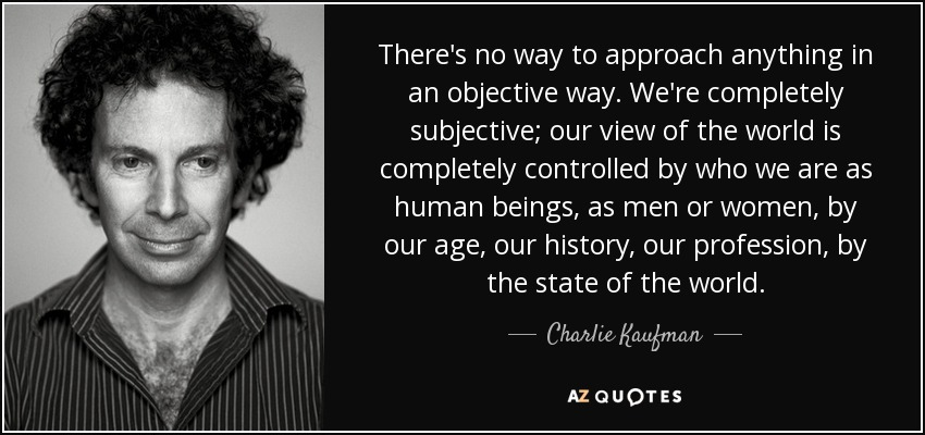 There's no way to approach anything in an objective way. We're completely subjective; our view of the world is completely controlled by who we are as human beings, as men or women, by our age, our history, our profession, by the state of the world. - Charlie Kaufman