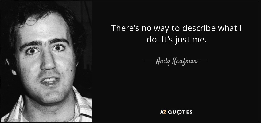 There's no way to describe what I do. It's just me. - Andy Kaufman