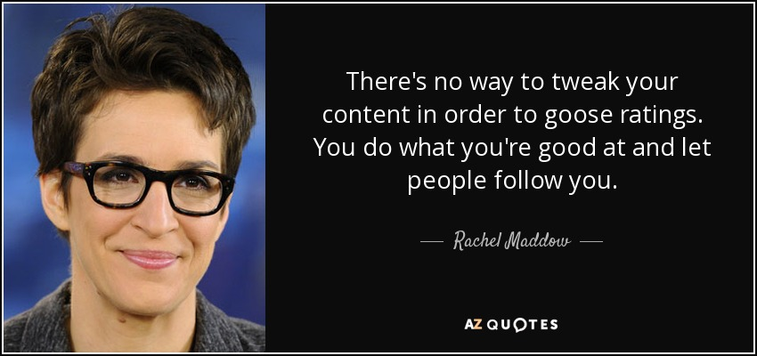 There's no way to tweak your content in order to goose ratings. You do what you're good at and let people follow you. - Rachel Maddow