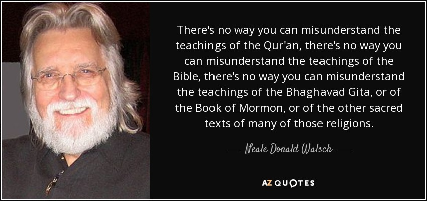 There's no way you can misunderstand the teachings of the Qur'an, there's no way you can misunderstand the teachings of the Bible, there's no way you can misunderstand the teachings of the Bhaghavad Gita, or of the Book of Mormon, or of the other sacred texts of many of those religions. - Neale Donald Walsch