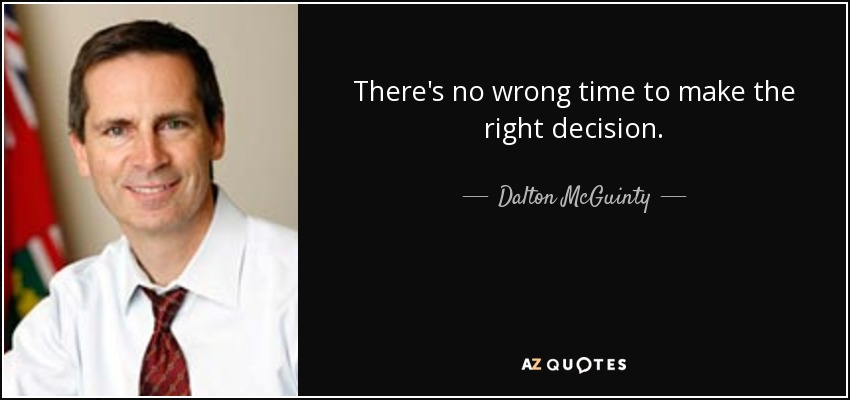 There's no wrong time to make the right decision. - Dalton McGuinty