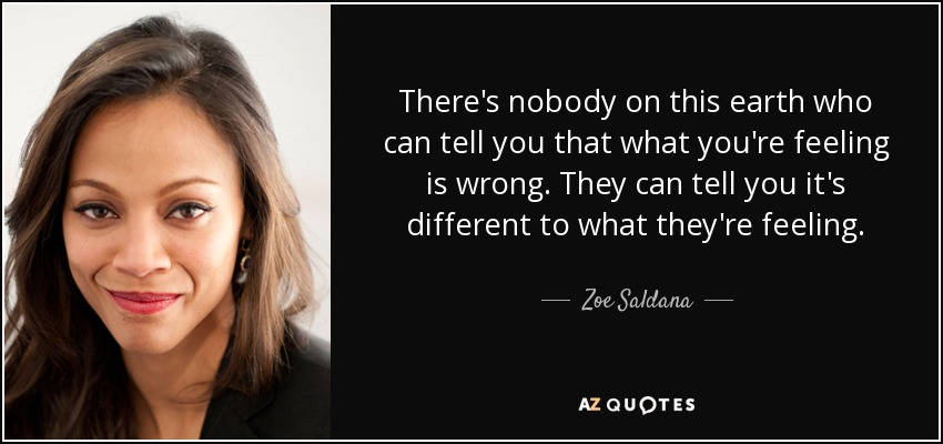 There's nobody on this earth who can tell you that what you're feeling is wrong. They can tell you it's different to what they're feeling. - Zoe Saldana