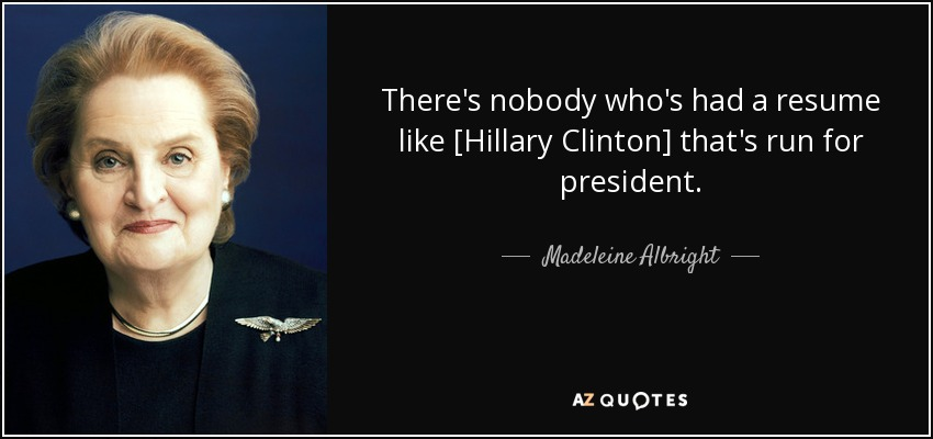 There's nobody who's had a resume like [Hillary Clinton] that's run for president. - Madeleine Albright