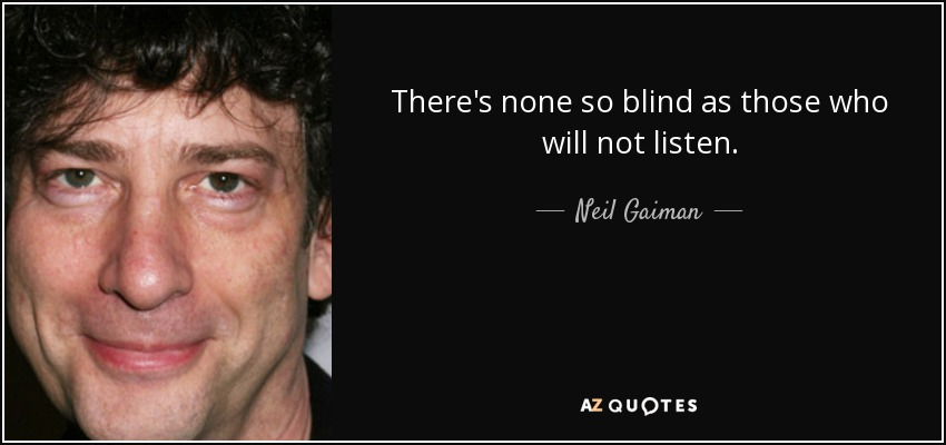 There's none so blind as those who will not listen. - Neil Gaiman