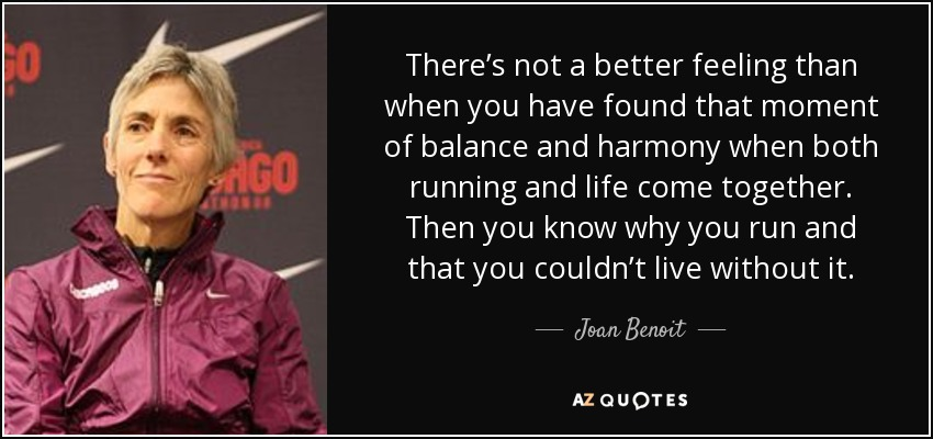 There's not a better feeling than when you have found that moment of balance and harmony when both running and life come together. Then you know why you run and that you couldn't live without it. - Joan Benoit