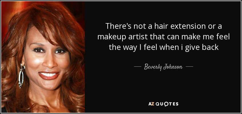 There's not a hair extension or a makeup artist that can make me feel the way I feel when i give back - Beverly Johnson