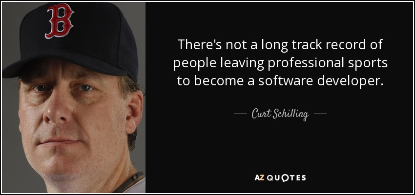 There's not a long track record of people leaving professional sports to become a software developer. - Curt Schilling