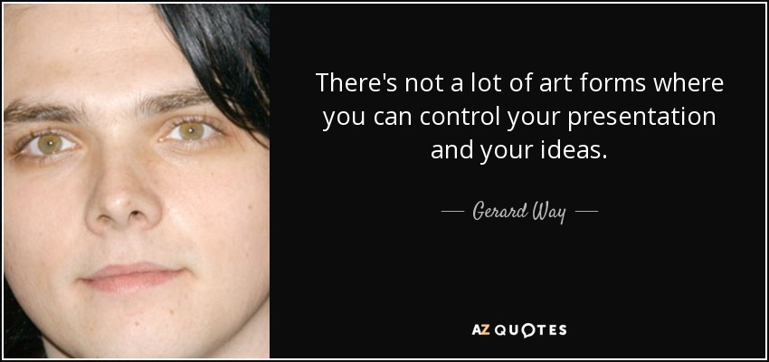 There's not a lot of art forms where you can control your presentation and your ideas. - Gerard Way