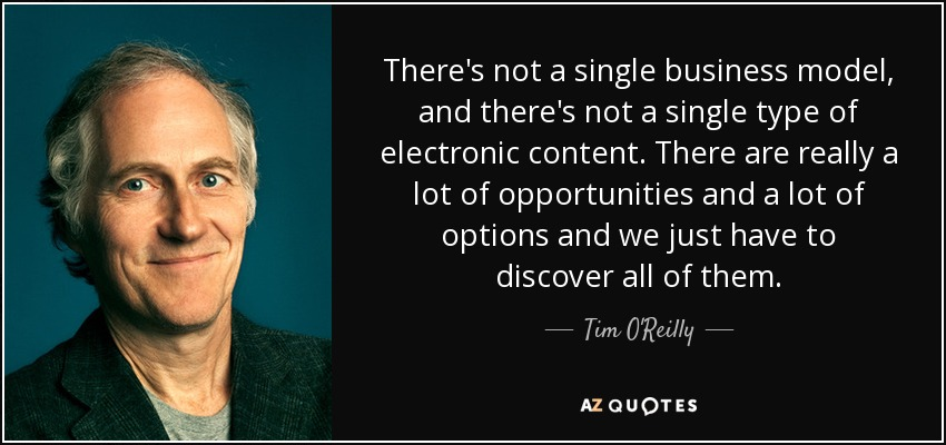 There's not a single business model, and there's not a single type of electronic content. There are really a lot of opportunities and a lot of options and we just have to discover all of them. - Tim O'Reilly