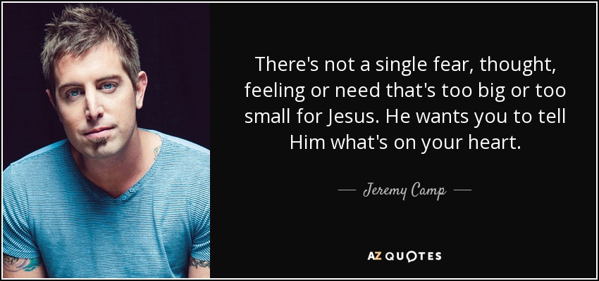 There's not a single fear, thought, feeling or need that's too big or too small for Jesus. He wants you to tell Him what's on your heart. - Jeremy Camp