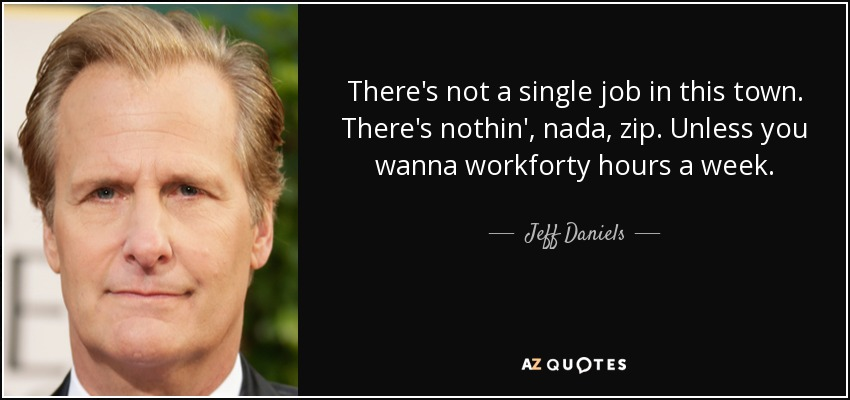 There's not a single job in this town. There's nothin', nada, zip. Unless you wanna workforty hours a week. - Jeff Daniels