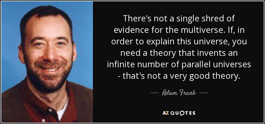 There's not a single shred of evidence for the multiverse. If, in order to explain this universe, you need a theory that invents an infinite number of parallel universes - that's not a very good theory. - Adam Frank
