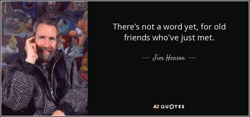 There's not a word yet, for old friends who've just met. - Jim Henson