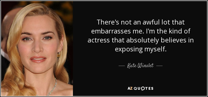 There's not an awful lot that embarrasses me. I'm the kind of actress that absolutely believes in exposing myself. - Kate Winslet