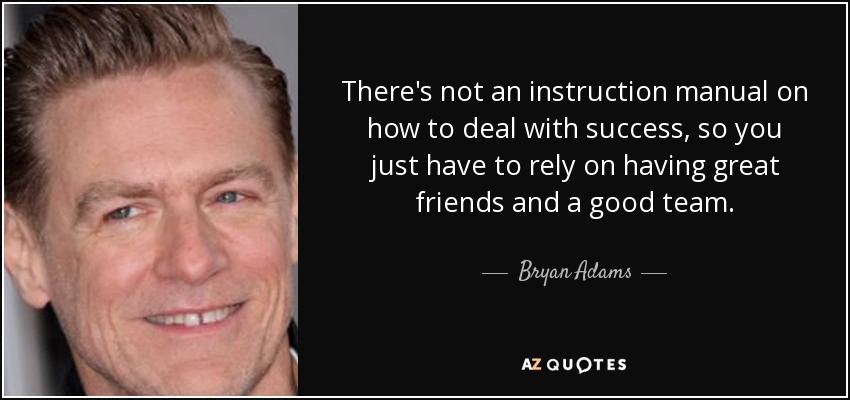 There's not an instruction manual on how to deal with success, so you just have to rely on having great friends and a good team. - Bryan Adams