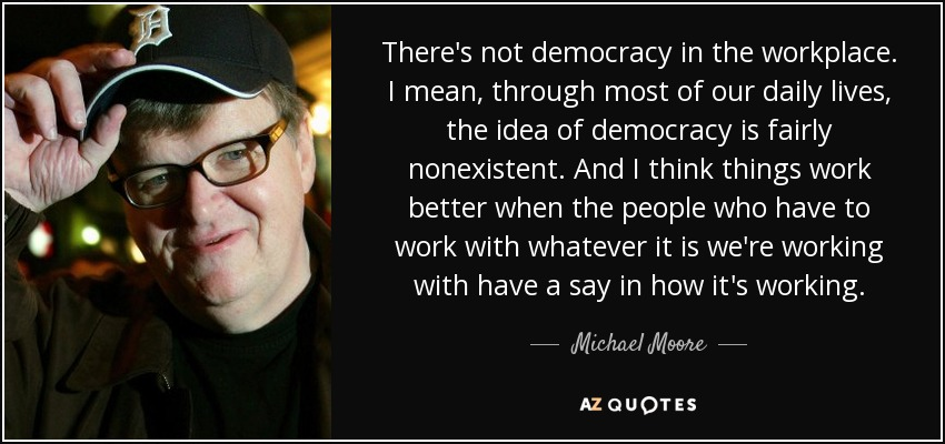 There's not democracy in the workplace. I mean, through most of our daily lives, the idea of democracy is fairly nonexistent. And I think things work better when the people who have to work with whatever it is we're working with have a say in how it's working. - Michael Moore