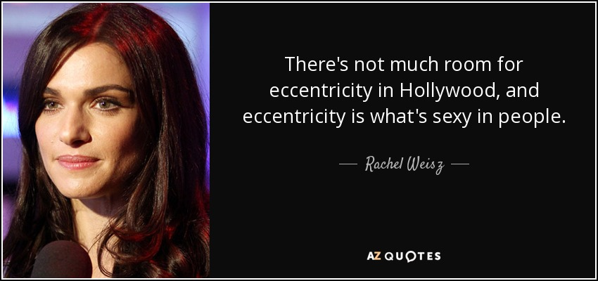 There's not much room for eccentricity in Hollywood, and eccentricity is what's sexy in people. - Rachel Weisz