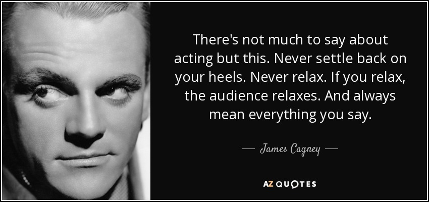 There's not much to say about acting but this. Never settle back on your heels. Never relax. If you relax, the audience relaxes. And always mean everything you say. - James Cagney