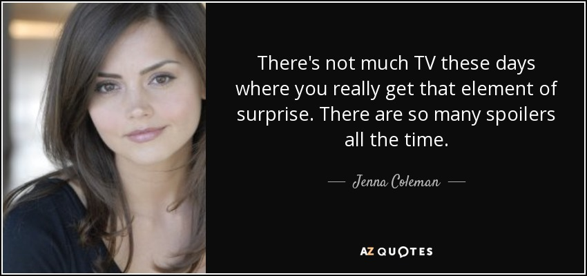 There's not much TV these days where you really get that element of surprise. There are so many spoilers all the time. - Jenna Coleman
