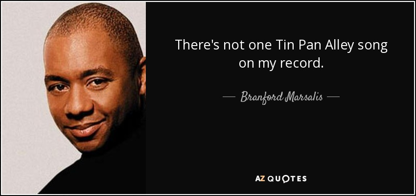 There's not one Tin Pan Alley song on my record. - Branford Marsalis