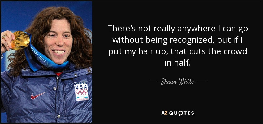 There's not really anywhere I can go without being recognized, but if I put my hair up, that cuts the crowd in half. - Shaun White