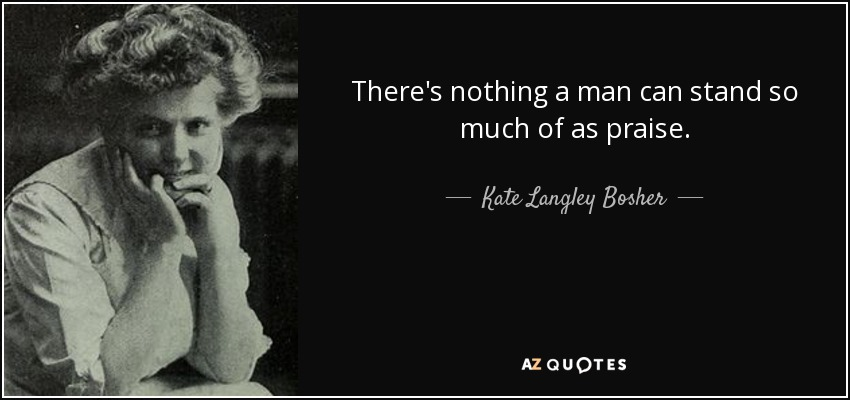 There's nothing a man can stand so much of as praise. - Kate Langley Bosher