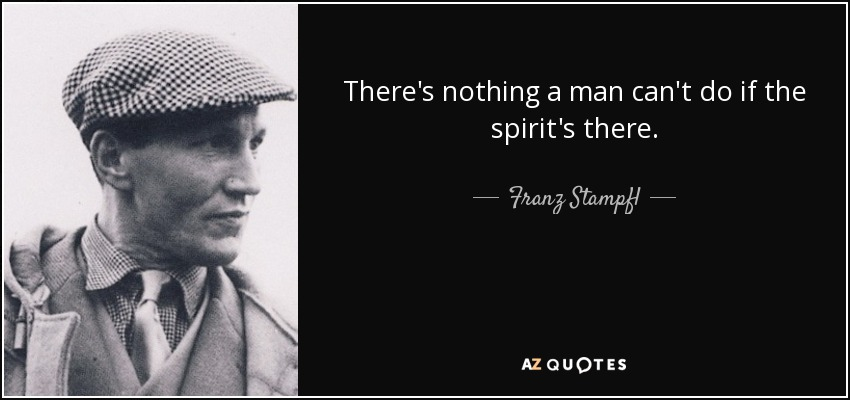 There's nothing a man can't do if the spirit's there. - Franz Stampfl