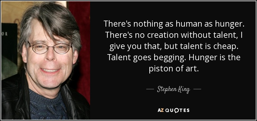 There's nothing as human as hunger. There's no creation without talent, I give you that, but talent is cheap. Talent goes begging. Hunger is the piston of art. - Stephen King