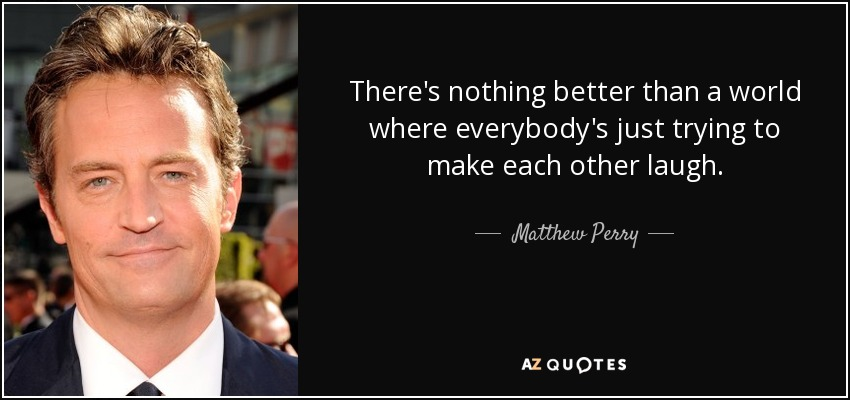 There's nothing better than a world where everybody's just trying to make each other laugh. - Matthew Perry