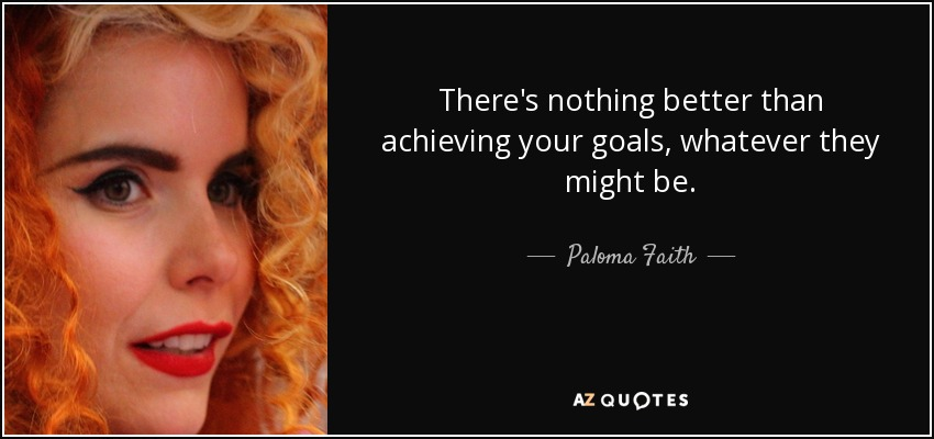 There's nothing better than achieving your goals, whatever they might be. - Paloma Faith