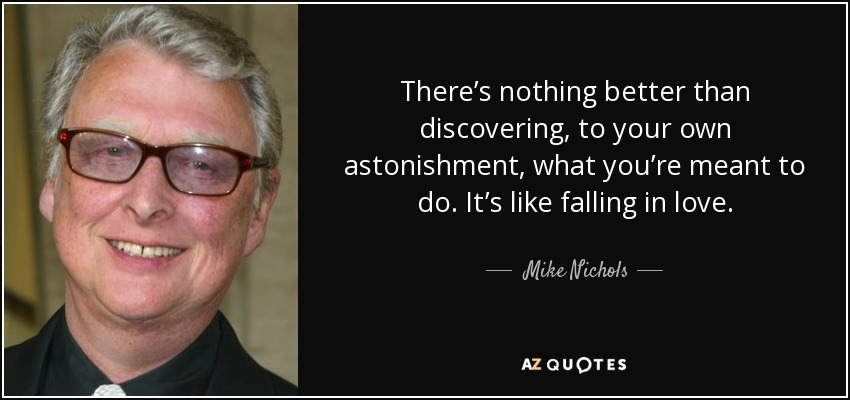 There's nothing better than discovering, to your own astonishment, what you're meant to do. It's like falling in love. - Mike Nichols