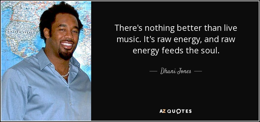 There's nothing better than live music. It's raw energy, and raw energy feeds the soul. - Dhani Jones