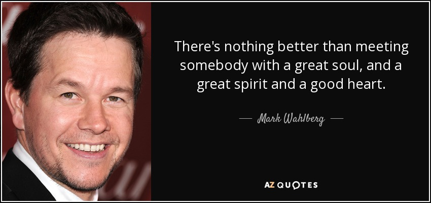 There's nothing better than meeting somebody with a great soul, and a great spirit and a good heart. - Mark Wahlberg