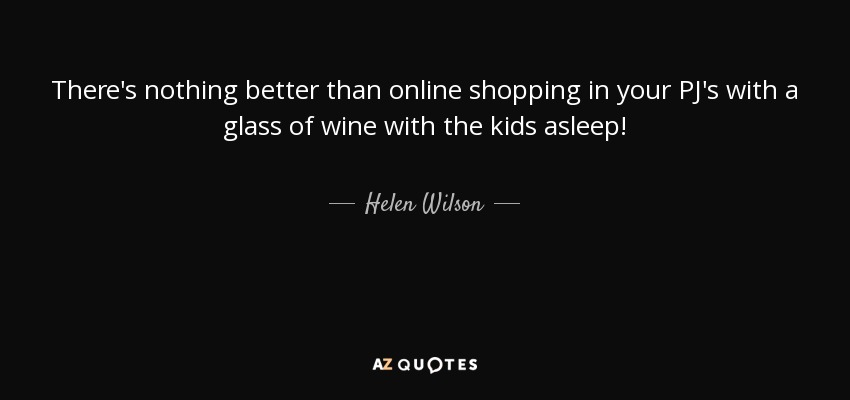There's nothing better than online shopping in your PJ's with a glass of wine with the kids asleep! - Helen Wilson