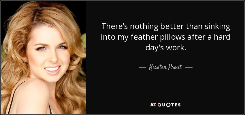 There's nothing better than sinking into my feather pillows after a hard day's work. - Kirsten Prout