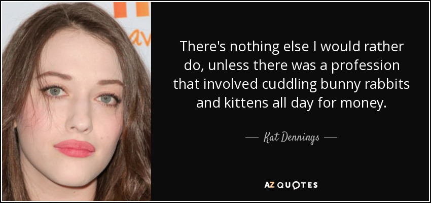 There's nothing else I would rather do, unless there was a profession that involved cuddling bunny rabbits and kittens all day for money. - Kat Dennings