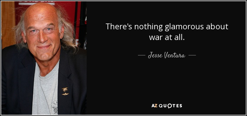 There's nothing glamorous about war at all. - Jesse Ventura