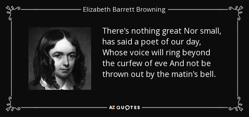 There's nothing great Nor small, has said a poet of our day, Whose voice will ring beyond the curfew of eve And not be thrown out by the matin's bell. - Elizabeth Barrett Browning