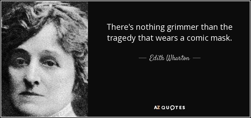 There's nothing grimmer than the tragedy that wears a comic mask. - Edith Wharton