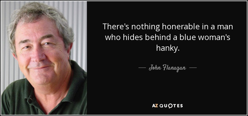 There's nothing honerable in a man who hides behind a blue woman's hanky. - John Flanagan