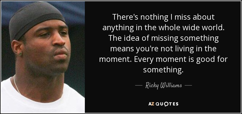 There's nothing I miss about anything in the whole wide world. The idea of missing something means you're not living in the moment. Every moment is good for something. - Ricky Williams