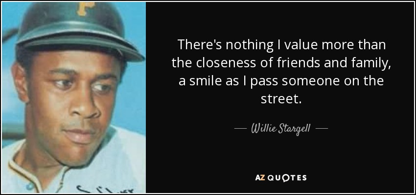 There's nothing I value more than the closeness of friends and family, a smile as I pass someone on the street. - Willie Stargell