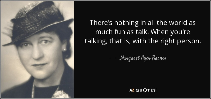 There's nothing in all the world as much fun as talk. When you're talking, that is, with the right person. - Margaret Ayer Barnes