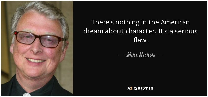 There's nothing in the American dream about character. It's a serious flaw. - Mike Nichols