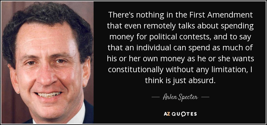 There's nothing in the First Amendment that even remotely talks about spending money for political contests, and to say that an individual can spend as much of his or her own money as he or she wants constitutionally without any limitation, I think is just absurd. - Arlen Specter