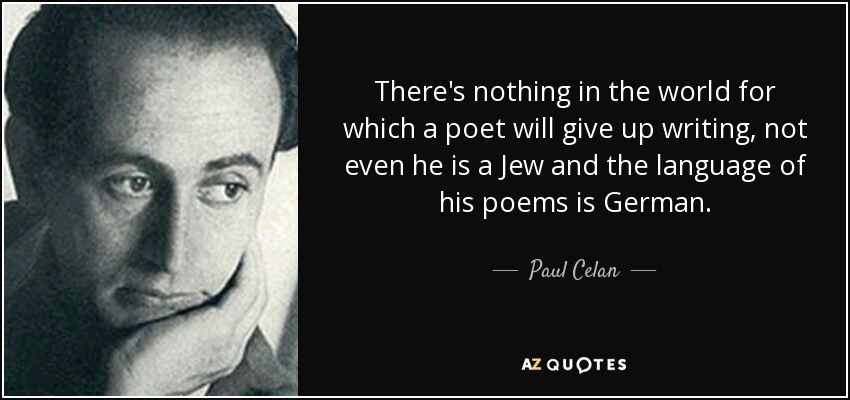There's nothing in the world for which a poet will give up writing, not even he is a Jew and the language of his poems is German. - Paul Celan