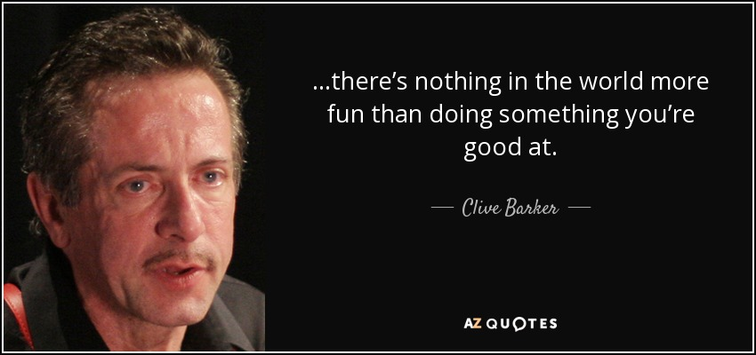 …there's nothing in the world more fun than doing something you're good at. - Clive Barker