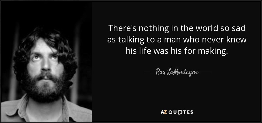 There's nothing in the world so sad as talking to a man who never knew his life was his for making. - Ray LaMontagne