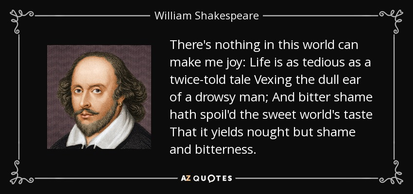 There's nothing in this world can make me joy: Life is as tedious as a twice-told tale Vexing the dull ear of a drowsy man; And bitter shame hath spoil'd the sweet world's taste That it yields nought but shame and bitterness. - William Shakespeare